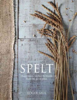 Spelt: Cakes, Cookies, Breads 7 Meals from the Good Grain (Hardcover)