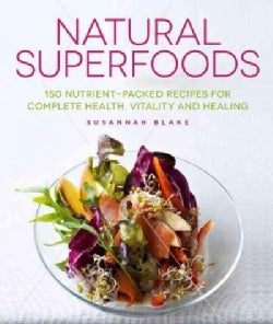 Natural Superfoods: 150 Nutrient-Packed Recipes for Complete Health, Vitality and Healing (Paperback)