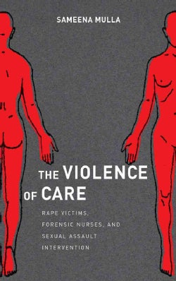 The Violence of Care: Rape Victims, Forensic Nurses, and Sexual Assault Intervention (Hardcover)