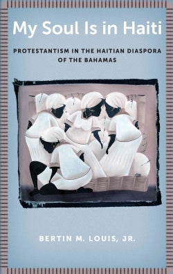 My Soul Is in Haiti: Protestantism in the Haitian Diaspora of the Bahamas (Hardcover)