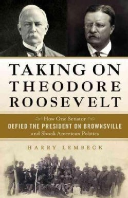 Taking on Theodore Roosevelt: How One Senator Defied the President on Brownsville and Shook American Politics (Hardcover)