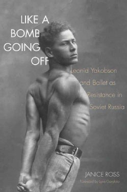 Like a Bomb Going Off: Leonid Yakobson and Ballet As Resistance in Soviet Russia (Hardcover)