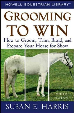Grooming to Win: How to Groom, Trim, Braid, and Prepare Your Horse for Show (Hardcover)