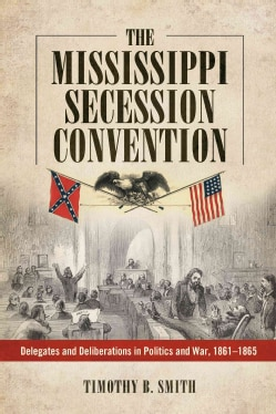 The Mississippi Secession Convention: Delegates and Deliberations in Politics and War, 1861-1865 (Hardcover)