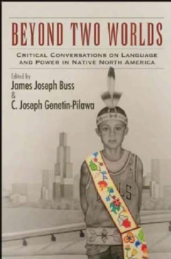 Beyond Two Worlds: Critical Conversations on Language and Power in Native North America (Hardcover)