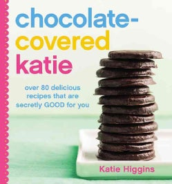 Chocolate-Covered Katie: Over 80 Delicious Recipes That Are Secretly Good for You (Hardcover)