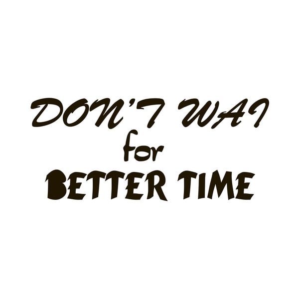 Dont Wait For Better Time Quote Vinyl Wall Art