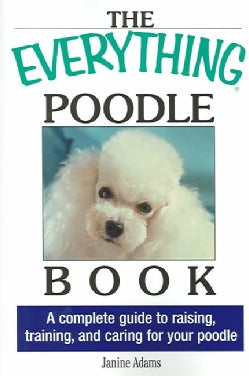 The Everything Poodle Book: A complete guide to raising, training, and caring for your poodle (Paperback)