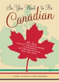 So, You Want To Be Canadian: All About The Most Fascinating People In The World And The Magical Place They Call Home (Paperback)