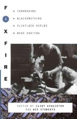 Foxfire 5: Ironmaking, Blacksmithing, Flintlock Rifles, Bear Hunting, and Other Affairs of Plain Living (Paperback)