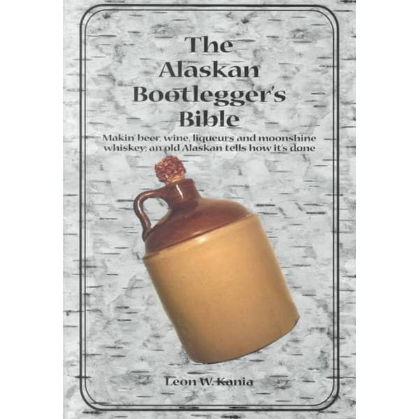 The Alaskan Bootlegger's Bible: Makin' Beer, Wine, Liquers & Moonshine Whiskey (Paperback)