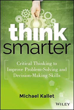 Think Smarter Critical Thinking to Impro: Critical Thinking to Improve Problem-solving and Decision-making Skills (Hardcover)