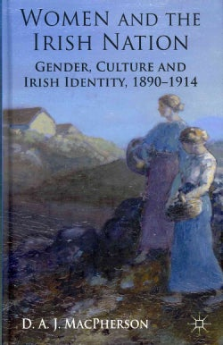 Women and the Irish Nation: Gender, Culture and Irish Identity, 1890-1914 (Hardcover)