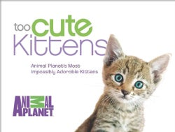 Too Cute Kittens: Animal Planet's Most Impossibly Adorable Kittens (Hardcover)