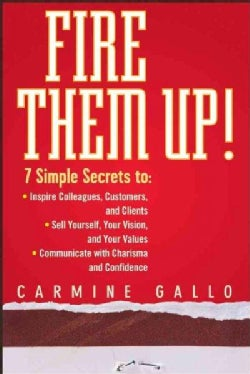 Fire Them Up!: 7 Simple Secrets To: Inspire Colleagues, Customers, and Clients; Sell Yourself, Your Vision, and Y... (Hardcover)