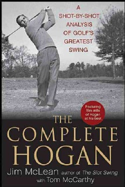 The Complete Hogan: A Shot-by-Shot Analysis of Golf's Greatest Swing (Hardcover)