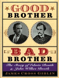 Good Brother, Bad Brother: The Story Of Edwin Booth And John Wilkes Booth (Hardcover)