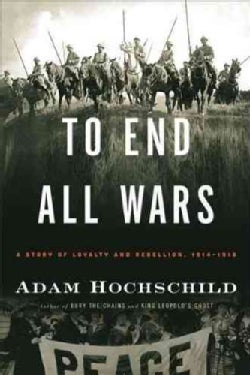 To End All Wars: A Story of Loyalty and Rebellion, 1914-1918 (Hardcover)