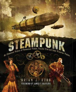 Steampunk: An Illustrated History of Fantastical Fiction, Fanciful Film and Other Victorian Visions (Hardcover)