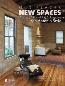 Old Places, New Spaces: Preserving, Remodeling, Decorating San Antonio Style (Hardcover)
