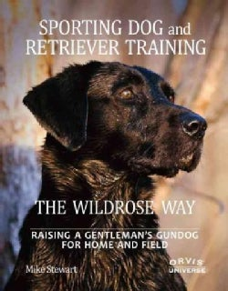 Sporting Dog and Retriever Training The Wildrose Way: Raising a Gentleman's Gundog for Home and Field (Hardcover)
