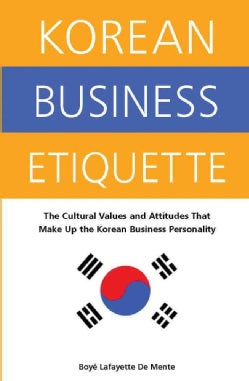 Korean Business Etiquette: The Cultural Values And Attitudes That Make Up The Korean Business Personality (Paperback)