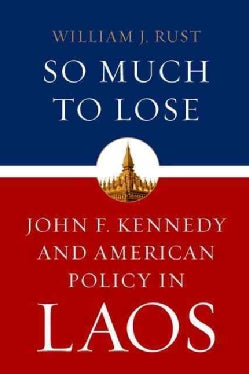 So Much to Lose: John F. Kennedy and American Policy in Laos (Hardcover)