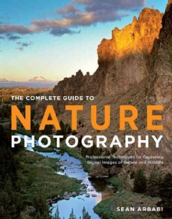 The Complete Guide to Nature Photography: Professional Techniques for Capturing Digital Images of Nature and Wild... (Paperback)