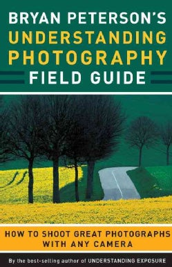 Bryan Peterson's Understanding Photography Field Guide: How to Shoot Great Photographs With Any Camera (Paperback)