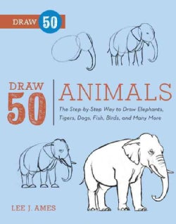 Draw 50 Animals: The Step-by-Step Way to Draw Elephants, Tigers, Dogs, Fish, Birds, and Many More (Paperback)
