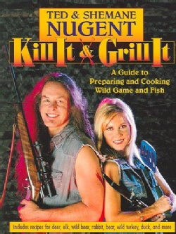 Kill It & Grill It: A Guide To Preparing And Cooking Wild Game And Fish (Paperback)