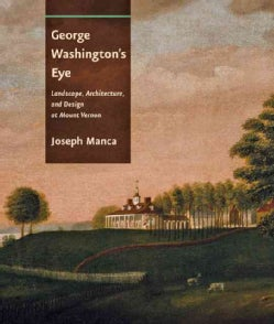 George Washington's Eye: Landscape, Architecture, and Design at Mount Vernon (Hardcover)