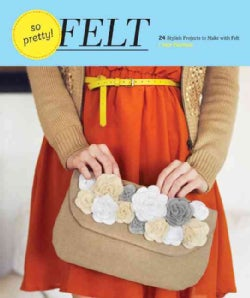So Pretty! Felt: 24 Stylish Projects to Make with Felt (Hardcover)