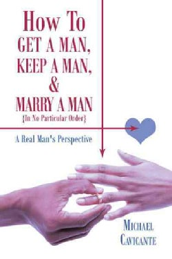 How to Get a Man, Keep a Man, and Marry a Man; in No Particular Order: A Real Man's Perspective (Paperback)