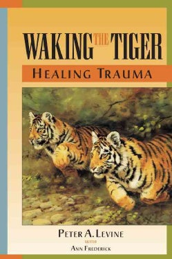 Waking the Tiger: Healing Trauma : The Innate Capacity to Transform Overwhelming Experiences (Paperback)