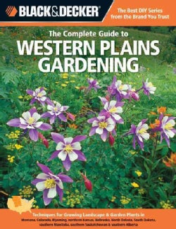 Black & Decker The Complete Guide to Western Plains Gardening: Techniques for Growing Landscape & Garden Plants i... (Paperback)