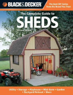 The Complete Guide to Sheds: Utility, Storage, Playhouse, Mini-Barn, Garden, Backyard Retreat, More (Paperback)