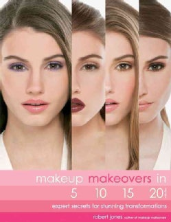 Makeup Makeovers in 5, 10, 15, and 20 Minutes: Expert Secrets for Stunning Transformations (Paperback)