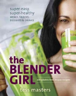The Blender Girl: Super-easy, Super-healthy Meals, Snacks, Desserts, and Drinks--100 Gluten-free, Vegan Recipes! (Paperback)