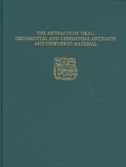 The Artifacts of Tikal: Ornamental and Ceremonial Artifacts and Unworked