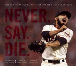Never. Say. Die.: The San Francisco Giants - 2012 World Series Champions (Hardcover)