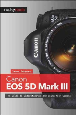 Canon Eos 5d Mark III: The Guide to Understanding and Using Your Camera (Paperback)