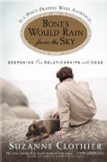 Bones Would Rain from the Sky: Deepening Our Relationships With Dogs (Paperback)