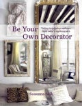 Be Your Own Decorator: Taking Inspiration and Cues from Today's Top Designers (Hardcover)