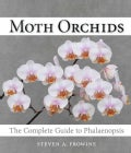 Moth Orchids: The Complete Guide to Phalaenopsis (Hardcover)