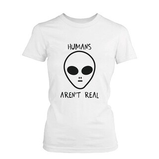 Humans Aren't Real Alien Women's Funny T Shirt Humorous Tee Cute Graphic Tshirt Funny Shirt