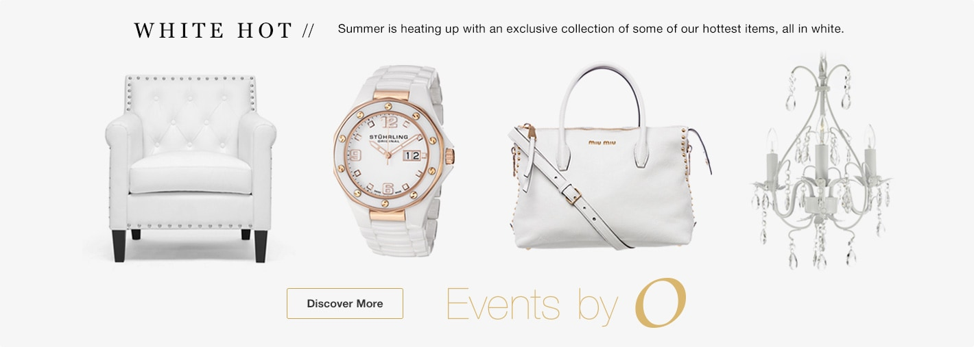 White Hot. Summer is heating up with an exclusive collection of some of our hottest items, all in white. Discover More. Events by O.