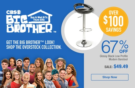 CBS Big Brother™. Sun & Wed 8/7c Thurs 9/8c. Get The Big Brother™ Look! Shop The Overstock Collection. Over $100 Savings - 67% Off Glossy Black Low Profile Modern Barstool - Sale: $49.49