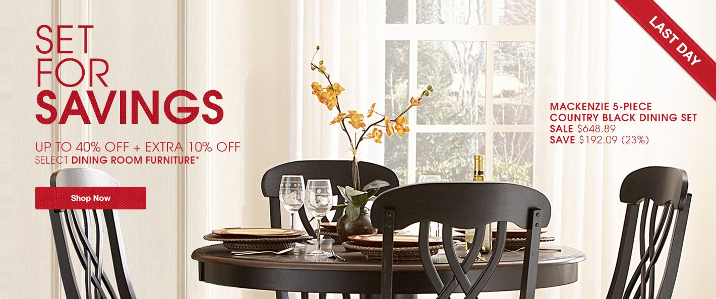 LAST DAY. Set for Savings. Up to 40% off + Extra 10% off Select Dining Room Furniture*. Shop Now.