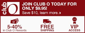 Club O - Join Club O Today for Only $9.95! Save $10, learn more. - 5-40% in Club O Dollars - Free Shipping - VIP Access